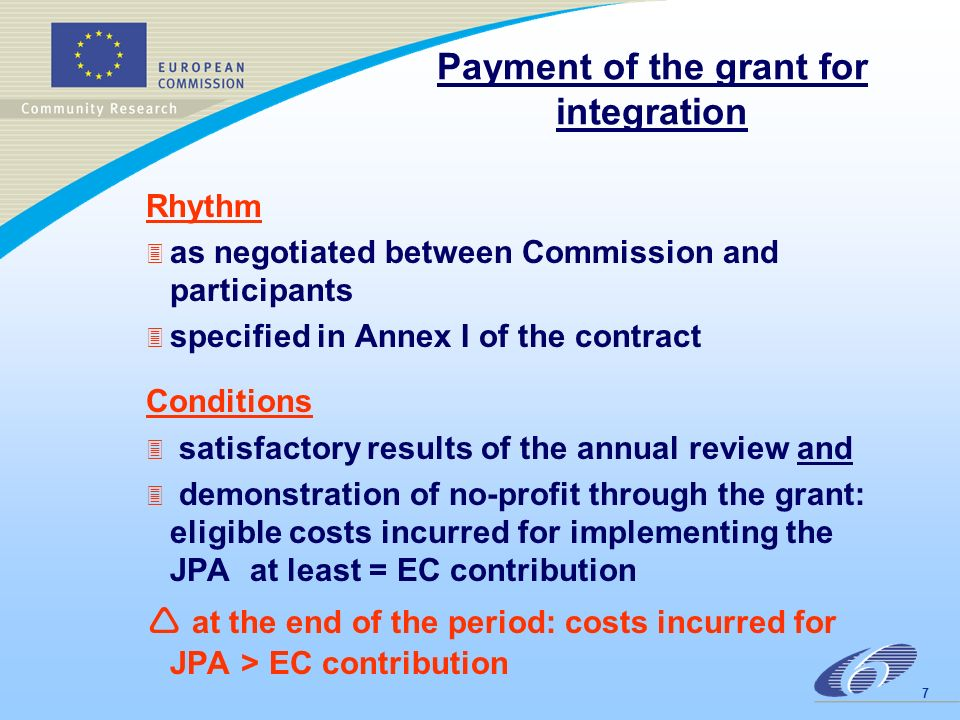 7 Payment of the grant for integration Rhythm 3 as negotiated between Commission and participants 3 specified in Annex I of the contract Conditions 3 satisfactory results of the annual review and 3 demonstration of no-profit through the grant: eligible costs incurred for implementing the JPA at least = EC contribution at the end of the period: costs incurred for JPA > EC contribution