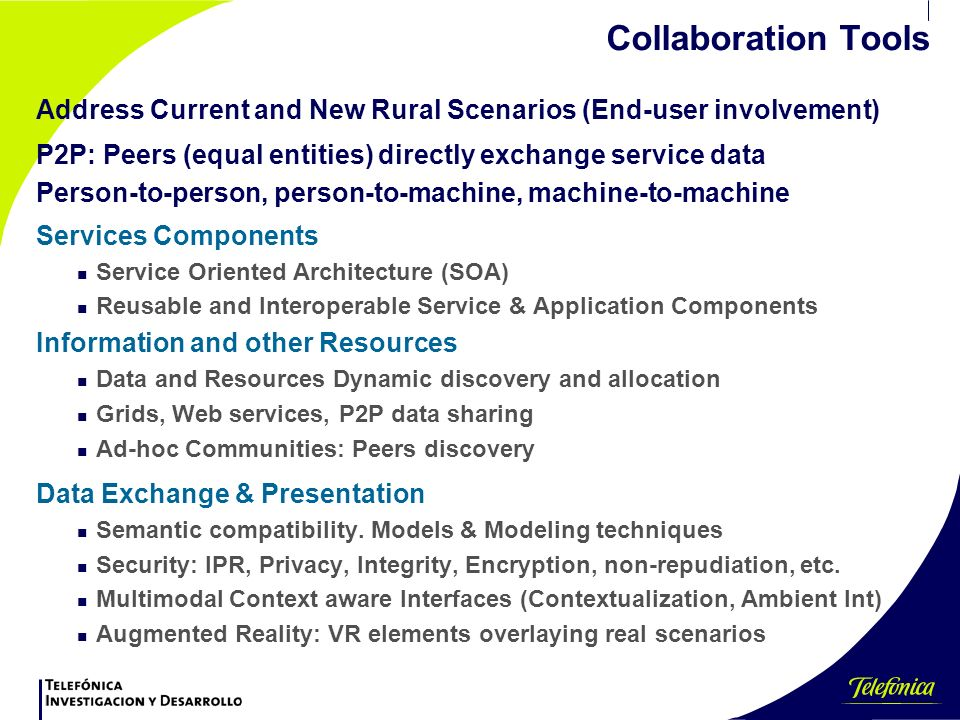 Collaboration Tools Services Components n Service Oriented Architecture (SOA) n Reusable and Interoperable Service & Application Components Information and other Resources n Data and Resources Dynamic discovery and allocation n Grids, Web services, P2P data sharing n Ad-hoc Communities: Peers discovery Data Exchange & Presentation n Semantic compatibility.