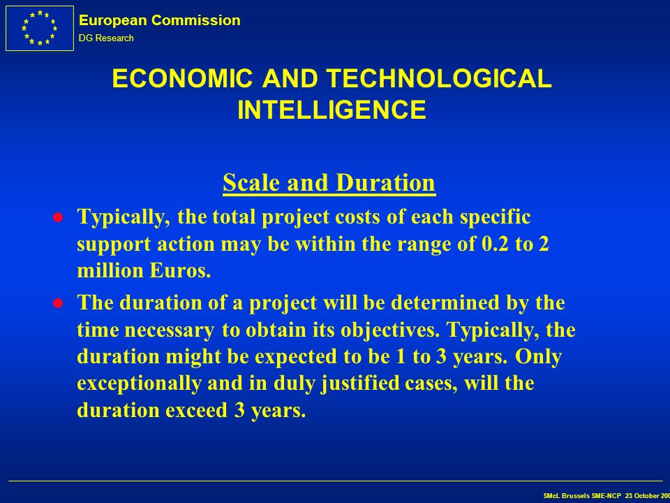 European Commission DG Research SMcL Brussels SME-NCP 23 October 2002 ECONOMIC AND TECHNOLOGICAL INTELLIGENCE Deliverables l Networks, databases, web sites, studies l Number of SMEs audited l New partnerships for joint action in FP6
