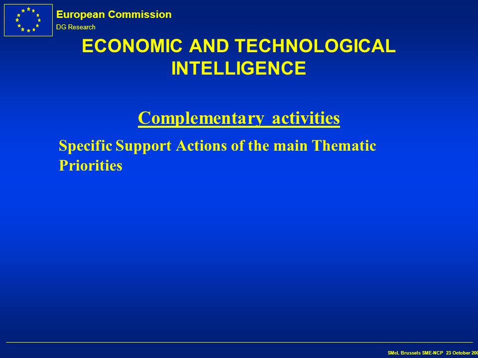 European Commission DG Research SMcL Brussels SME-NCP 23 October 2002 ECONOMIC AND TECHNOLOGICAL INTELLIGENCE Call Publication Date:End 2002 Open call for proposals Indicative deadlines for submission of proposals 10 th April th April th April 2005