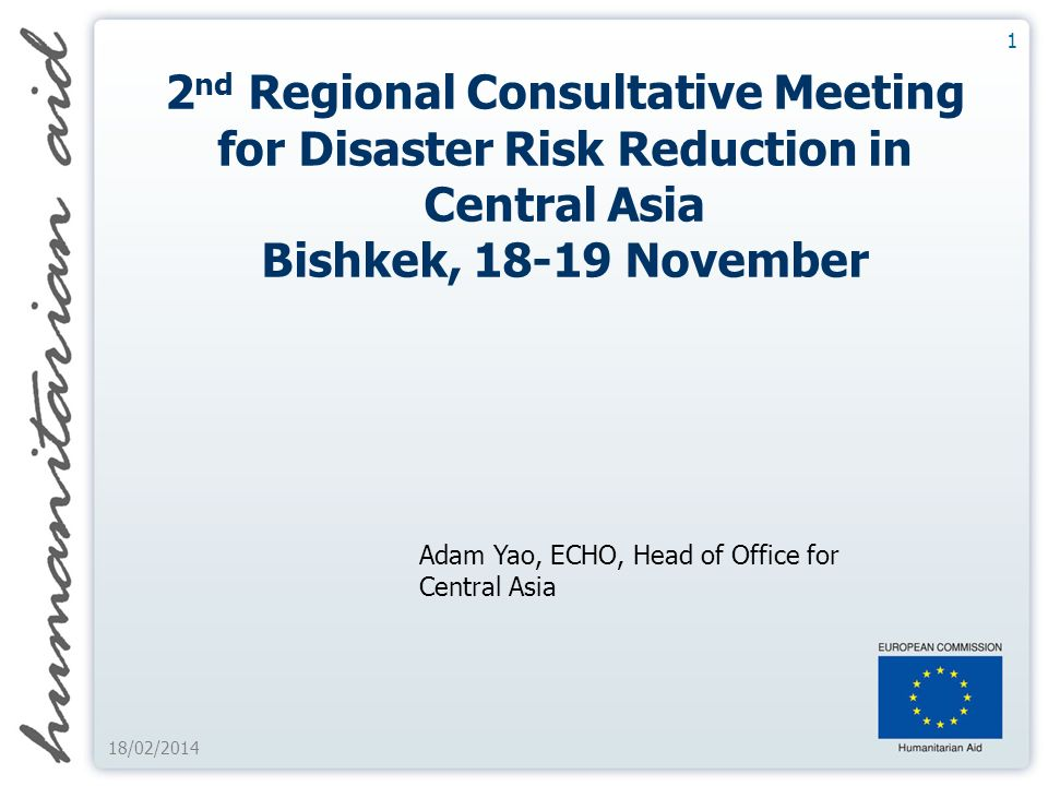 1 18/02/ nd Regional Consultative Meeting for Disaster Risk Reduction in Central Asia Bishkek, November Adam Yao, ECHO, Head of Office for Central Asia