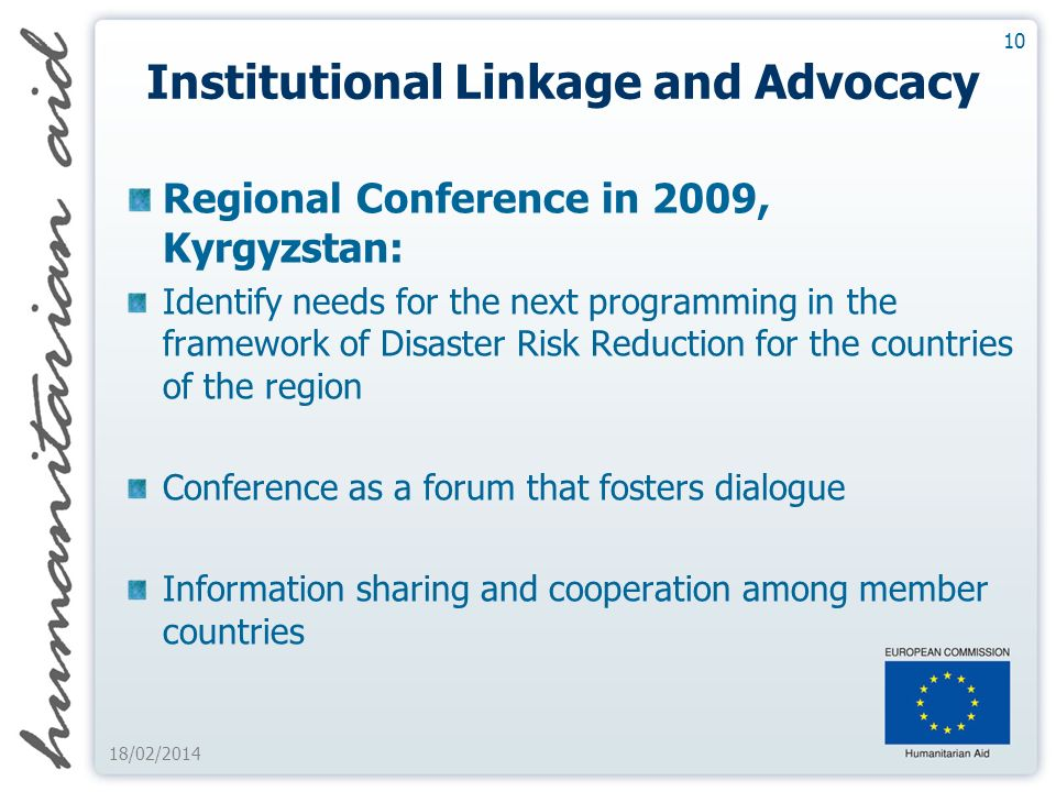 10 18/02/2014 Institutional Linkage and Advocacy Regional Conference in 2009, Kyrgyzstan: Identify needs for the next programming in the framework of Disaster Risk Reduction for the countries of the region Conference as a forum that fosters dialogue Information sharing and cooperation among member countries