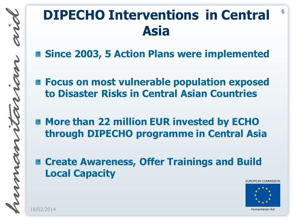 6 18/02/2014 DIPECHO Interventions in Central Asia Since 2003, 5 Action Plans were implemented Focus on most vulnerable population exposed to Disaster Risks in Central Asian Countries More than 22 million EUR invested by ECHO through DIPECHO programme in Central Asia Create Awareness, Offer Trainings and Build Local Capacity