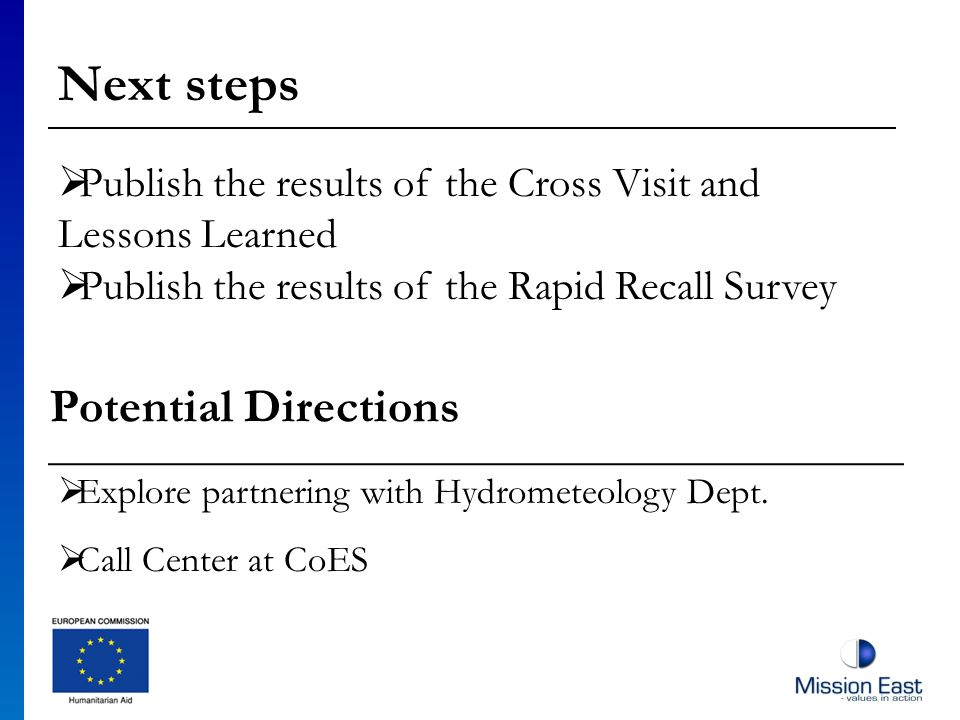 Next steps Publish the results of the Cross Visit and Lessons Learned Publish the results of the Rapid Recall Survey Potential Directions Explore partnering with Hydrometeology Dept.