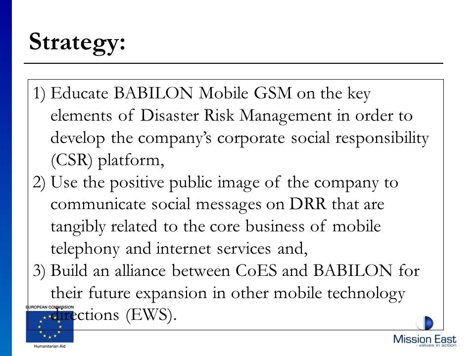 Strategy: 1)Educate BABILON Mobile GSM on the key elements of Disaster Risk Management in order to develop the companys corporate social responsibility (CSR) platform, 2)Use the positive public image of the company to communicate social messages on DRR that are tangibly related to the core business of mobile telephony and internet services and, 3)Build an alliance between CoES and BABILON for their future expansion in other mobile technology directions (EWS).