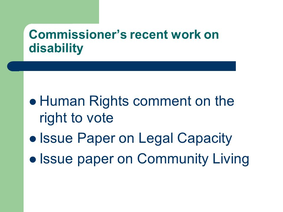Commissioners recent work on disability Human Rights comment on the right to vote Issue Paper on Legal Capacity Issue paper on Community Living