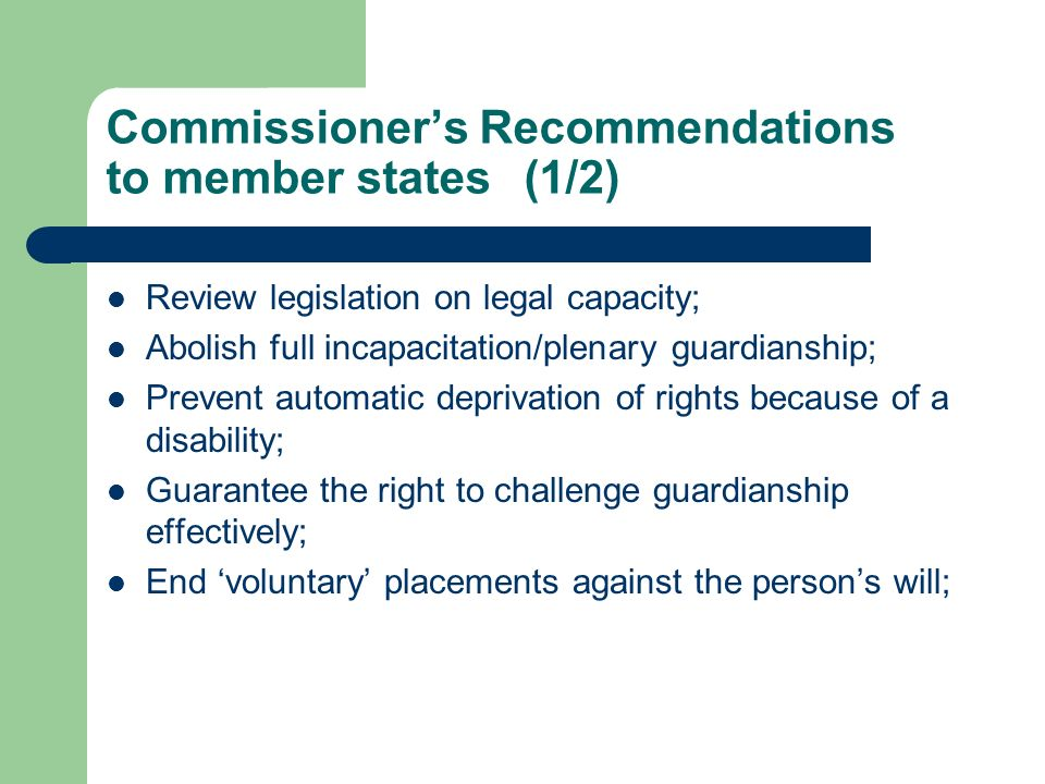 Commissioners Recommendations to member states(1/2) Review legislation on legal capacity; Abolish full incapacitation/plenary guardianship; Prevent automatic deprivation of rights because of a disability; Guarantee the right to challenge guardianship effectively; End voluntary placements against the persons will;