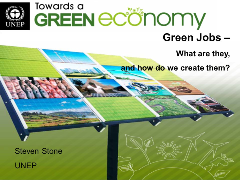 Green Jobs – What are they, and how do we create them Steven Stone UNEP