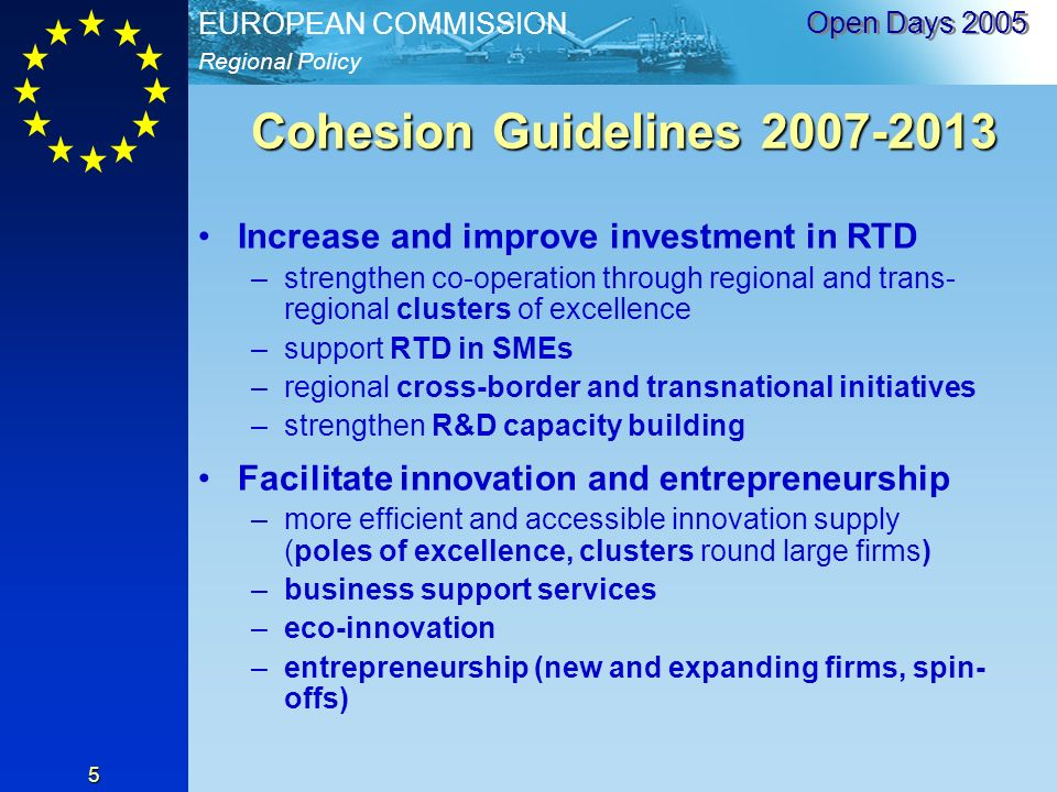 Regional Policy EUROPEAN COMMISSION Open Days Cohesion Guidelines Increase and improve investment in RTD –strengthen co-operation through regional and trans- regional clusters of excellence –support RTD in SMEs –regional cross-border and transnational initiatives –strengthen R&D capacity building Facilitate innovation and entrepreneurship –more efficient and accessible innovation supply (poles of excellence, clusters round large firms) –business support services –eco-innovation –entrepreneurship (new and expanding firms, spin- offs)