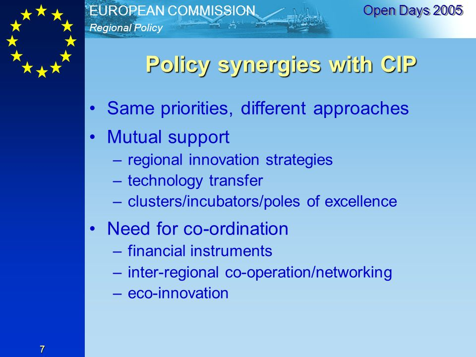 Regional Policy EUROPEAN COMMISSION Open Days Policy synergies with CIP Same priorities, different approaches Mutual support –regional innovation strategies –technology transfer –clusters/incubators/poles of excellence Need for co-ordination –financial instruments –inter-regional co-operation/networking –eco-innovation