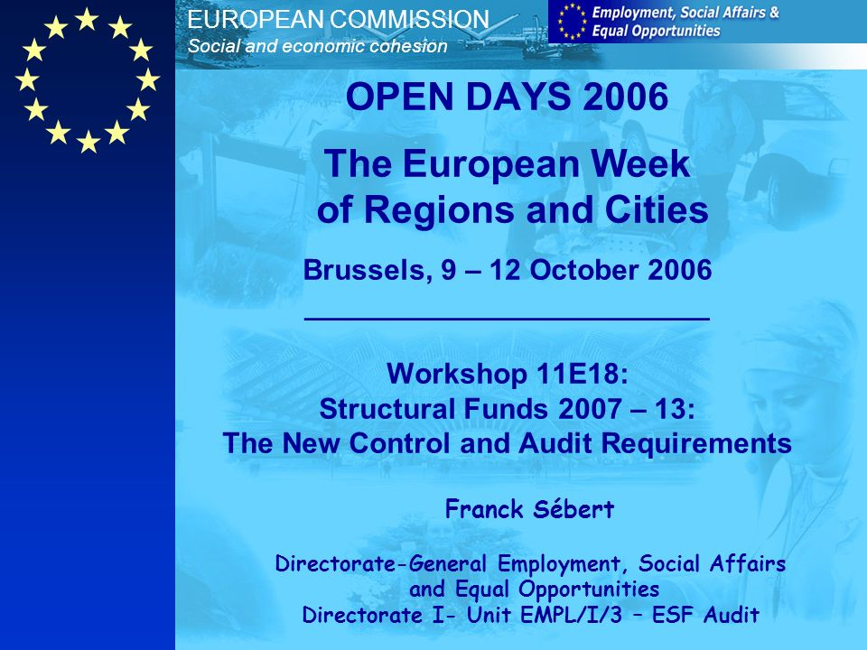 EUROPEAN COMMISSION Social and economic cohesion OPEN DAYS 2006 The European Week of Regions and Cities Brussels, 9 – 12 October 2006 _________________________ Workshop 11E18: Structural Funds 2007 – 13: The New Control and Audit Requirements Franck Sébert Directorate-General Employment, Social Affairs and Equal Opportunities Directorate I- Unit EMPL/I/3 – ESF Audit