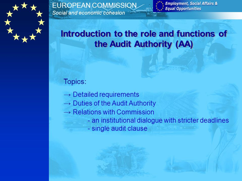 EUROPEAN COMMISSION Social and economic cohesion Topics: Detailed requirements Duties of the Audit Authority Relations with Commission - an institutional dialogue with stricter deadlines - single audit clause Introduction to the role and functions of the Audit Authority (AA)