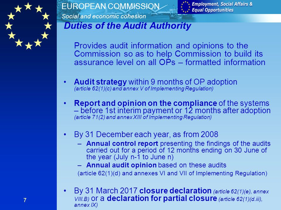 Social and economic cohesion EUROPEAN COMMISSION 7 Duties of the Audit Authority Provides audit information and opinions to the Commission so as to help Commission to build its assurance level on all OPs – formatted information Audit strategy within 9 months of OP adoption (article 62(1)(c) and annex V of Implementing Regulation) Report and opinion on the compliance of the systems – before 1st interim payment or 12 months after adoption (article 71(2) and annex XIII of Implementing Regulation) By 31 December each year, as from 2008 –Annual control report presenting the findings of the audits carried out for a period of 12 months ending on 30 June of the year (July n-1 to June n) –Annual audit opinion based on these audits (article 62(1)(d) and annexes VI and VII of Implementing Regulation) By 31 March 2017 closure declaration (article 62(1)(e), annex VIII.B) or a declaration for partial closure (article 62(1)(d.iii), annex IX)