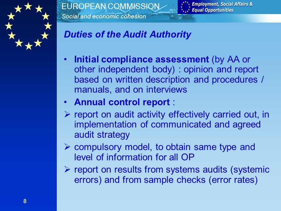 Social and economic cohesion EUROPEAN COMMISSION 8 Duties of the Audit Authority Initial compliance assessment (by AA or other independent body) : opinion and report based on written description and procedures / manuals, and on interviews Annual control report : report on audit activity effectively carried out, in implementation of communicated and agreed audit strategy compulsory model, to obtain same type and level of information for all OP report on results from systems audits (systemic errors) and from sample checks (error rates)