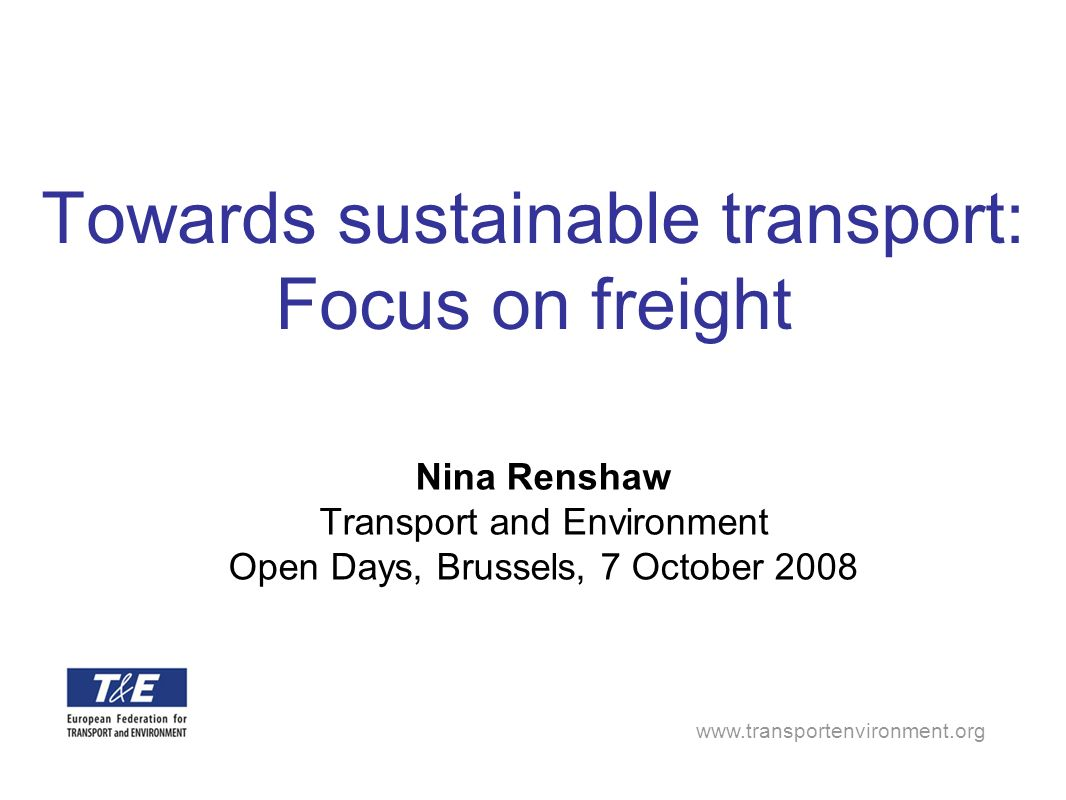 Towards sustainable transport: Focus on freight Nina Renshaw Transport and Environment Open Days, Brussels, 7 October 2008