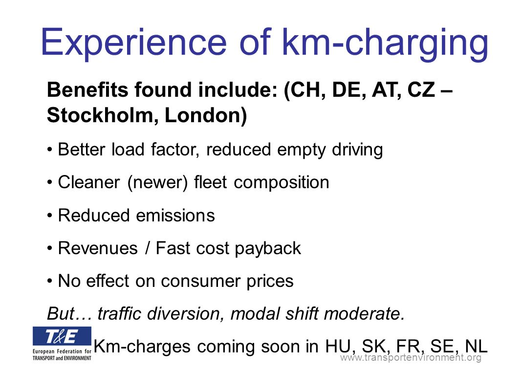 Benefits found include: (CH, DE, AT, CZ – Stockholm, London) Better load factor, reduced empty driving Cleaner (newer) fleet composition Reduced emissions Revenues / Fast cost payback No effect on consumer prices But… traffic diversion, modal shift moderate.