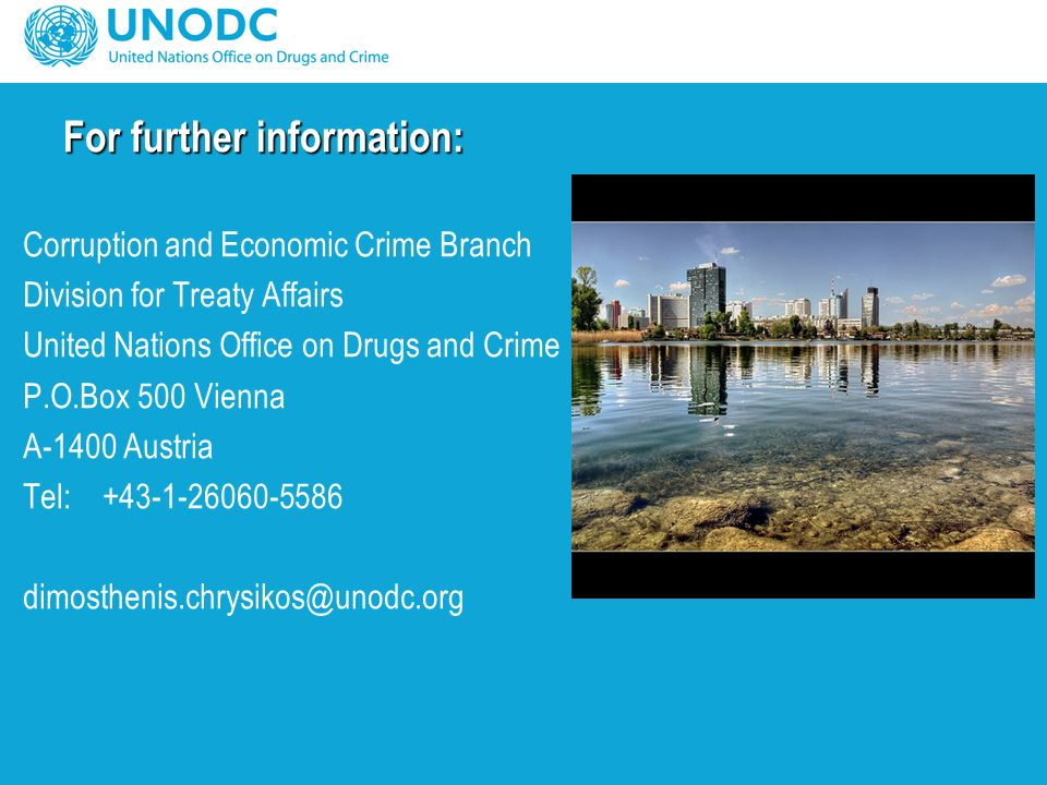 Corruption and Economic Crime Branch Division for Treaty Affairs United Nations Office on Drugs and Crime P.O.Box 500 Vienna A-1400 Austria Tel: +43-1-26060-5586 dimosthenis.chrysikos@unodc.org For further information: