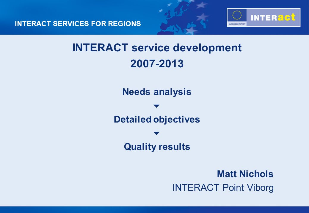 INTERACT SERVICES FOR REGIONS INTERACT service development 2007-2013 Needs analysis Detailed objectives Quality results Matt Nichols INTERACT Point Viborg