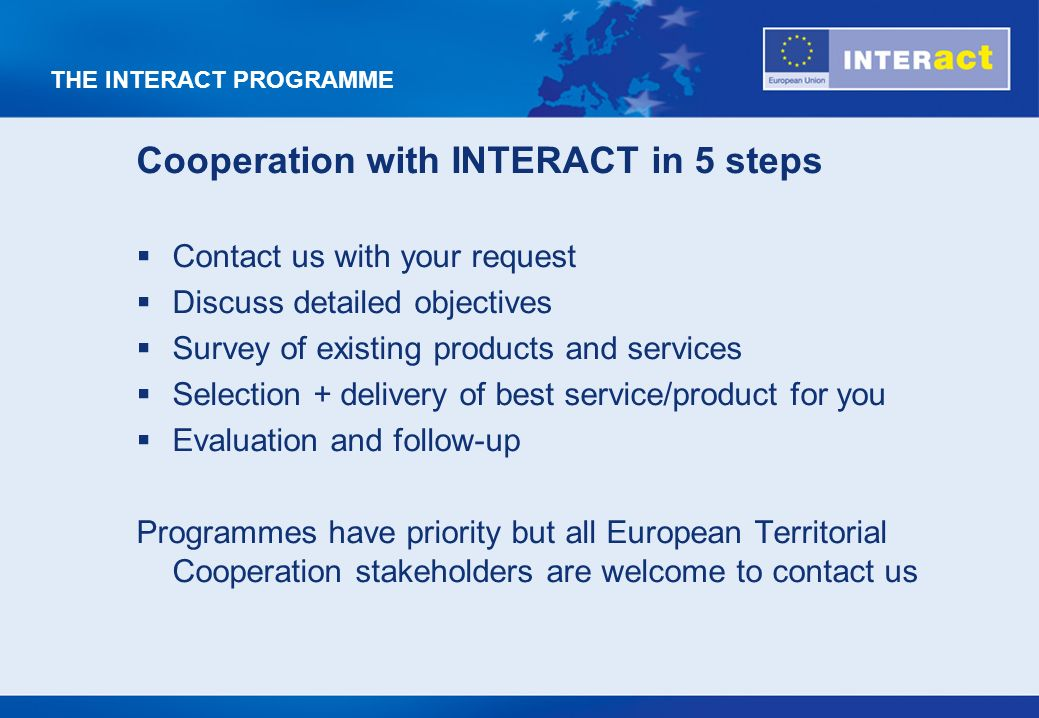 THE INTERACT PROGRAMME Cooperation with INTERACT in 5 steps Contact us with your request Discuss detailed objectives Survey of existing products and services Selection + delivery of best service/product for you Evaluation and follow-up Programmes have priority but all European Territorial Cooperation stakeholders are welcome to contact us