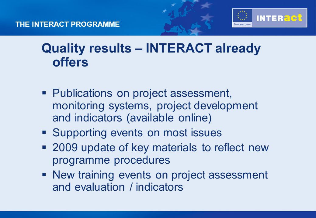 THE INTERACT PROGRAMME Quality results – INTERACT already offers Publications on project assessment, monitoring systems, project development and indicators (available online) Supporting events on most issues 2009 update of key materials to reflect new programme procedures New training events on project assessment and evaluation / indicators