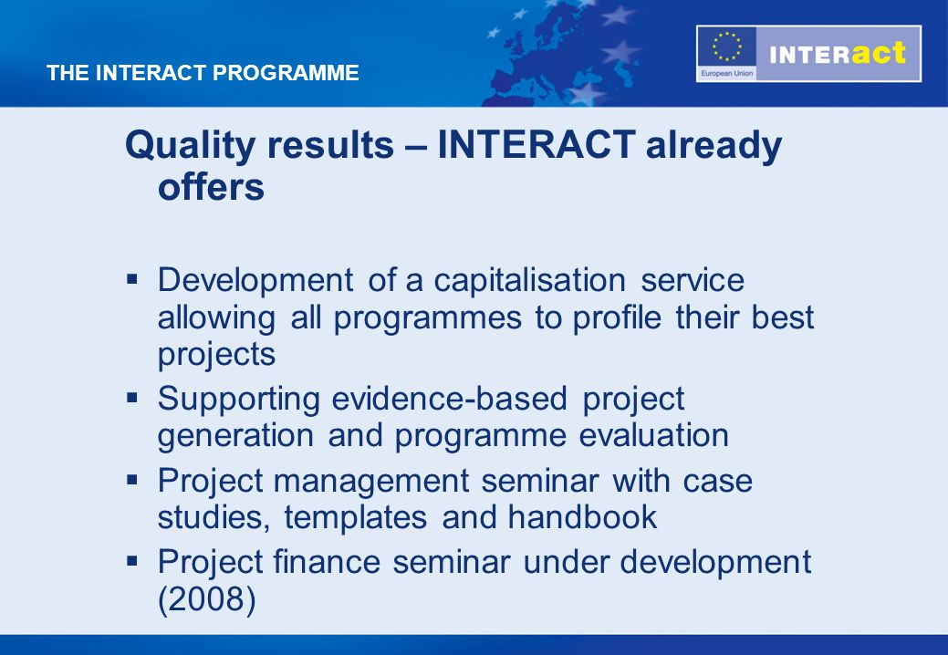 THE INTERACT PROGRAMME Quality results – INTERACT already offers Development of a capitalisation service allowing all programmes to profile their best projects Supporting evidence-based project generation and programme evaluation Project management seminar with case studies, templates and handbook Project finance seminar under development (2008)
