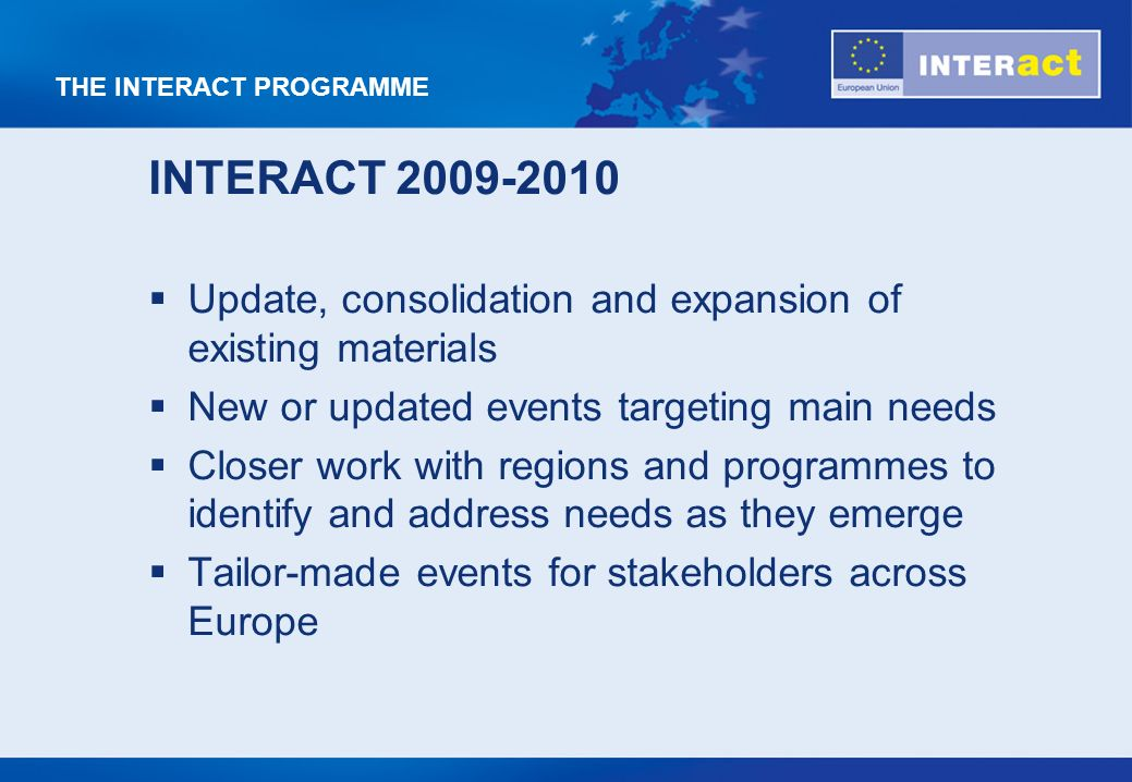 THE INTERACT PROGRAMME INTERACT 2009-2010 Update, consolidation and expansion of existing materials New or updated events targeting main needs Closer work with regions and programmes to identify and address needs as they emerge Tailor-made events for stakeholders across Europe