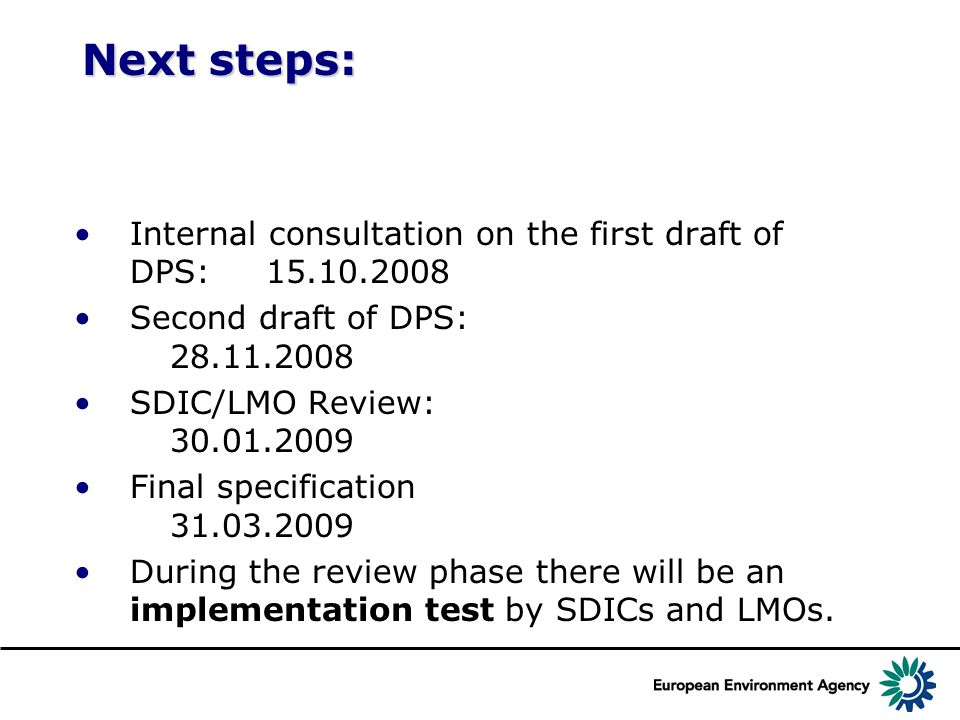 Next steps: Internal consultation on the first draft of DPS: 15.10.2008 Second draft of DPS: 28.11.2008 SDIC/LMO Review: 30.01.2009 Final specification 31.03.2009 During the review phase there will be an implementation test by SDICs and LMOs.