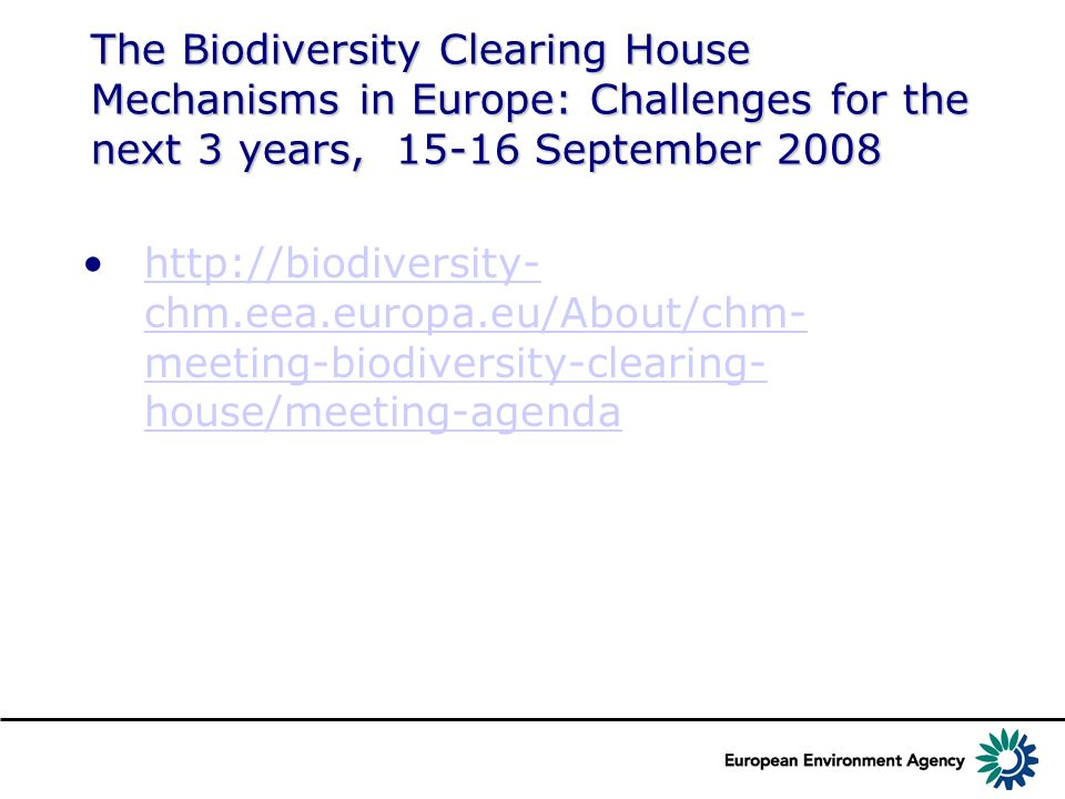 The Biodiversity Clearing House Mechanisms in Europe: Challenges for the next 3 years, 15-16 September 2008 http://biodiversity- chm.eea.europa.eu/About/chm- meeting-biodiversity-clearing- house/meeting-agendahttp://biodiversity- chm.eea.europa.eu/About/chm- meeting-biodiversity-clearing- house/meeting-agenda