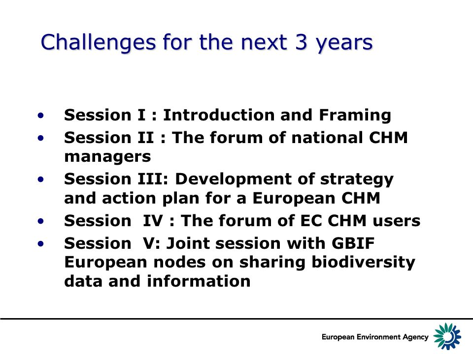 Challenges for the next 3 years Session I : Introduction and Framing Session II : The forum of national CHM managers Session III: Development of strategy and action plan for a European CHM Session IV : The forum of EC CHM users Session V: Joint session with GBIF European nodes on sharing biodiversity data and information