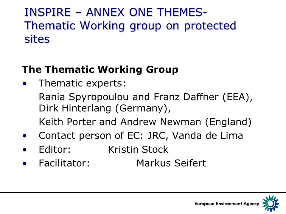 INSPIRE – ANNEX ONE THEMES- Thematic Working group on protected sites The Thematic Working Group Thematic experts: Rania Spyropoulou and Franz Daffner (EEA), Dirk Hinterlang (Germany), Keith Porter and Andrew Newman (England) Contact person of EC: JRC, Vanda de Lima Editor: Kristin Stock Facilitator: Markus Seifert