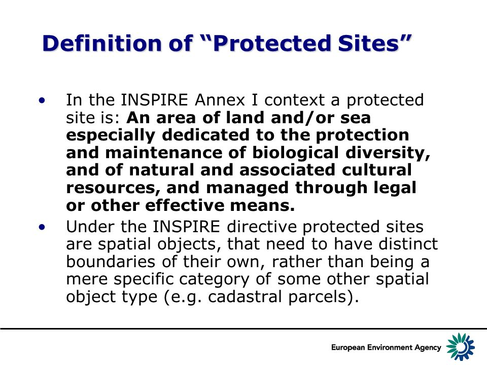Definition of Protected Sites In the INSPIRE Annex I context a protected site is: An area of land and/or sea especially dedicated to the protection and maintenance of biological diversity, and of natural and associated cultural resources, and managed through legal or other effective means.