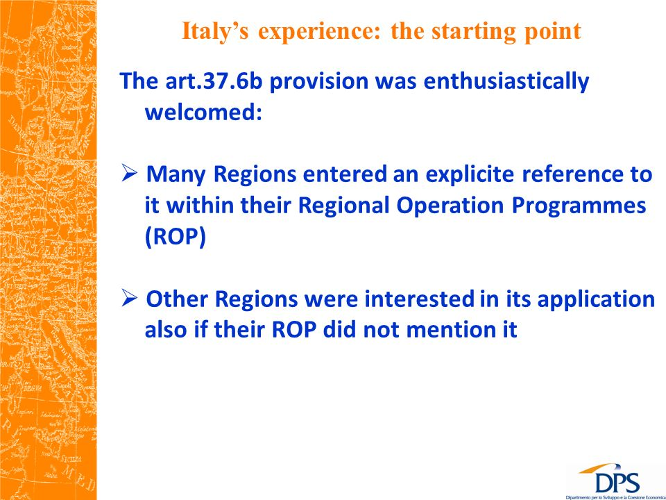 Italys experience: the starting point The art.37.6b provision was enthusiastically welcomed: Many Regions entered an explicite reference to it within their Regional Operation Programmes (ROP) Other Regions were interested in its application also if their ROP did not mention it