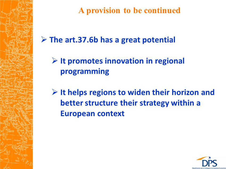 A provision to be continued The art.37.6b has a great potential It promotes innovation in regional programming It helps regions to widen their horizon and better structure their strategy within a European context