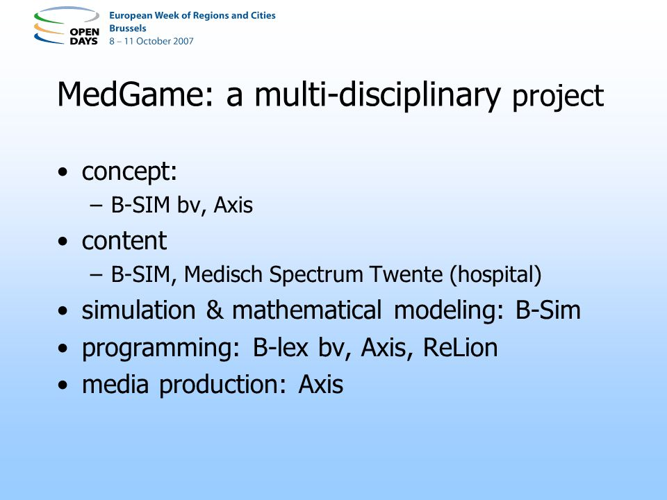 MedGame: a multi-disciplinary project concept: –B-SIM bv, Axis content –B-SIM, Medisch Spectrum Twente (hospital) simulation & mathematical modeling: B-Sim programming: B-lex bv, Axis, ReLion media production: Axis