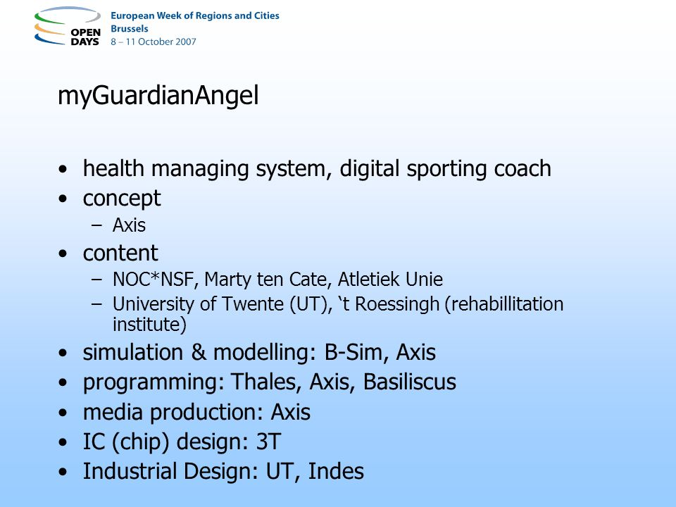 myGuardianAngel health managing system, digital sporting coach concept –Axis content –NOC*NSF, Marty ten Cate, Atletiek Unie –University of Twente (UT), t Roessingh (rehabillitation institute) simulation & modelling: B-Sim, Axis programming: Thales, Axis, Basiliscus media production: Axis IC (chip) design: 3T Industrial Design: UT, Indes