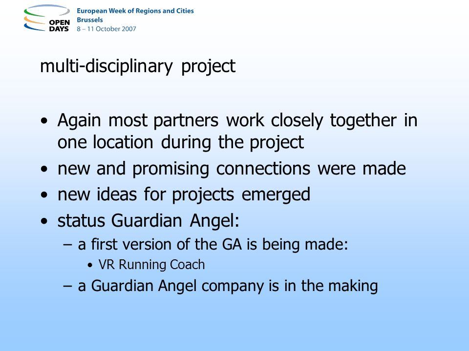 multi-disciplinary project Again most partners work closely together in one location during the project new and promising connections were made new ideas for projects emerged status Guardian Angel: –a first version of the GA is being made: VR Running Coach –a Guardian Angel company is in the making