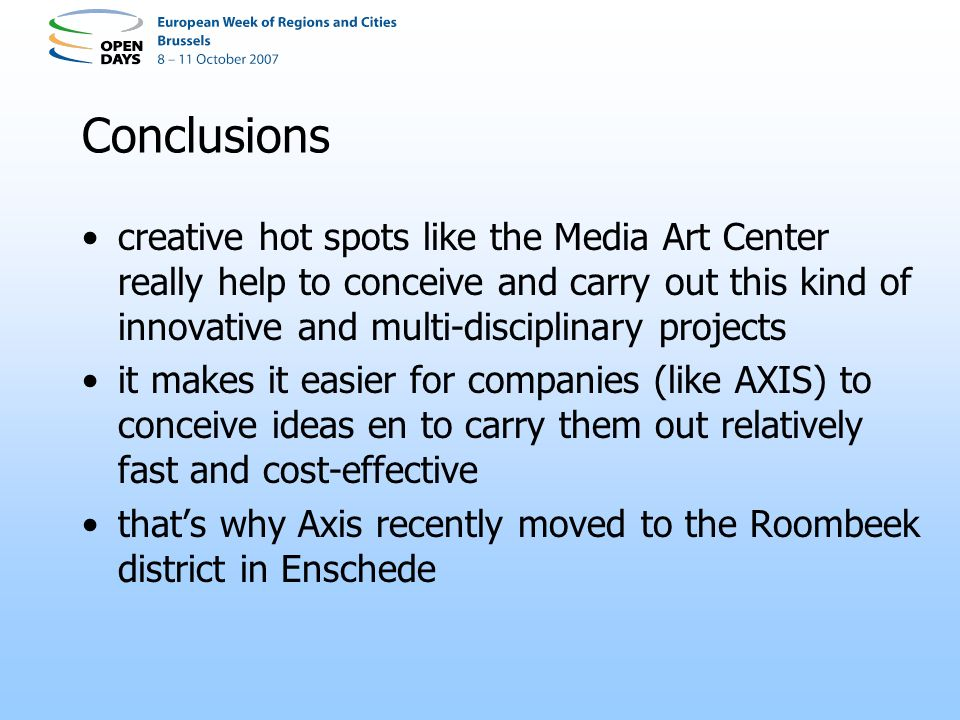 Conclusions creative hot spots like the Media Art Center really help to conceive and carry out this kind of innovative and multi-disciplinary projects it makes it easier for companies (like AXIS) to conceive ideas en to carry them out relatively fast and cost-effective thats why Axis recently moved to the Roombeek district in Enschede