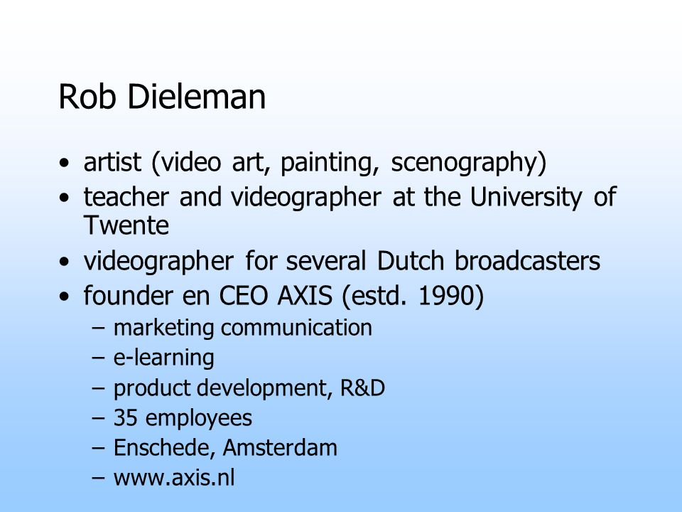 Rob Dieleman artist (video art, painting, scenography) teacher and videographer at the University of Twente videographer for several Dutch broadcasters founder en CEO AXIS (estd.