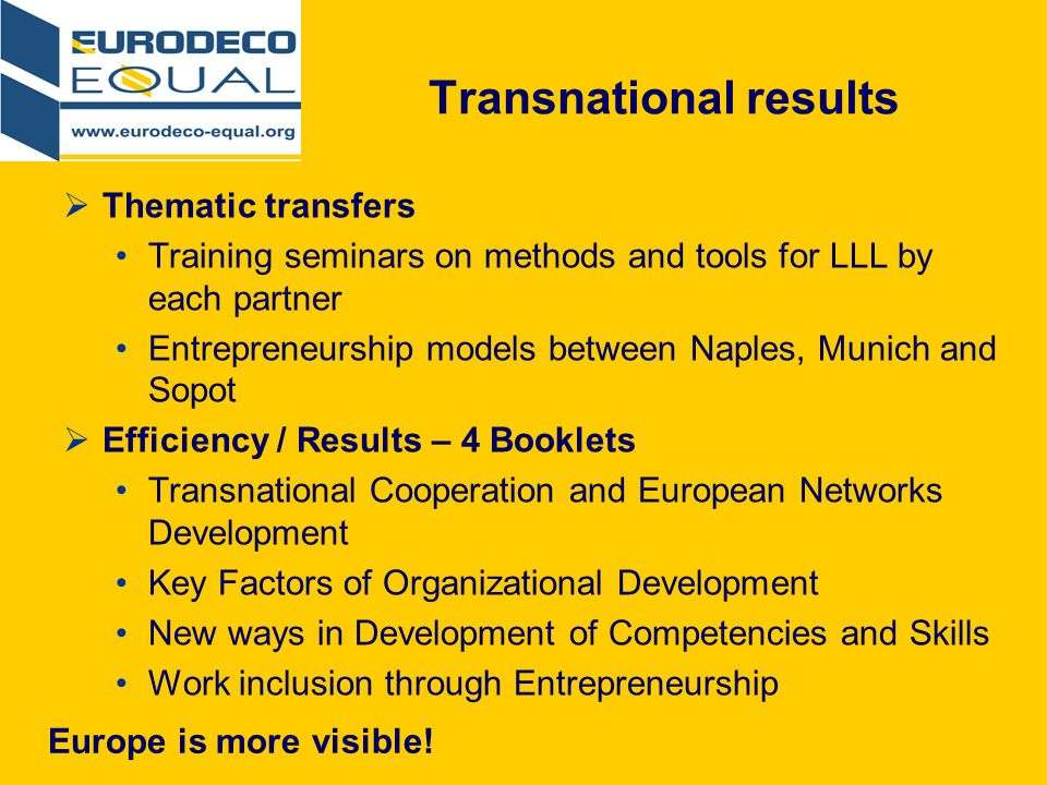 Transnational results Thematic transfers Training seminars on methods and tools for LLL by each partner Entrepreneurship models between Naples, Munich and Sopot Efficiency / Results – 4 Booklets Transnational Cooperation and European Networks Development Key Factors of Organizational Development New ways in Development of Competencies and Skills Work inclusion through Entrepreneurship Europe is more visible!
