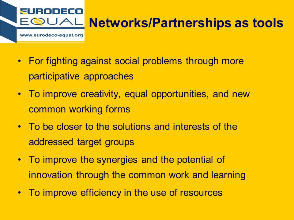 Networks/Partnerships as tools For fighting against social problems through more participative approaches To improve creativity, equal opportunities, and new common working forms To be closer to the solutions and interests of the addressed target groups To improve the synergies and the potential of innovation through the common work and learning To improve efficiency in the use of resources
