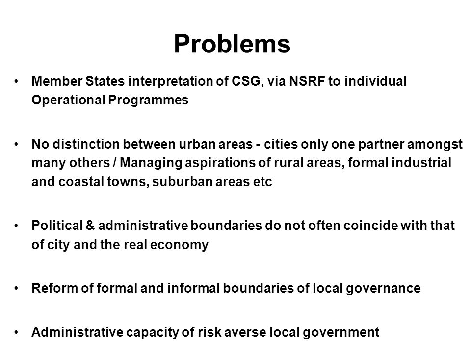 Problems Member States interpretation of CSG, via NSRF to individual Operational Programmes No distinction between urban areas - cities only one partner amongst many others / Managing aspirations of rural areas, formal industrial and coastal towns, suburban areas etc Political & administrative boundaries do not often coincide with that of city and the real economy Reform of formal and informal boundaries of local governance Administrative capacity of risk averse local government
