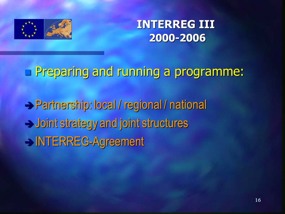 16 n Preparing and running a programme: è Partnership: local / regional / national è Joint strategy and joint structures è INTERREG-Agreement INTERREG III