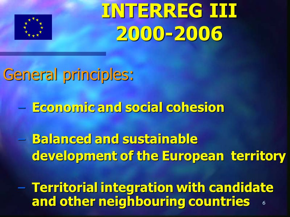 6 General principles: –Economic and social cohesion – Balanced and sustainable development of the European territory development of the European territory – Territorial integration with candidate and other neighbouring countries INTERREG III