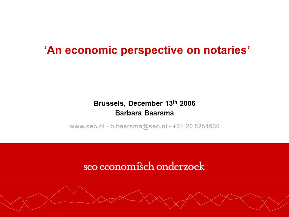 www.seo.nl - secretariaat@seo.nl - +31 20 525 1630 An economic perspective on notaries Brussels, December 13 th 2006 Barbara Baarsma www.seo.nl - b.baarsma@seo.nl - +31 20 5251630