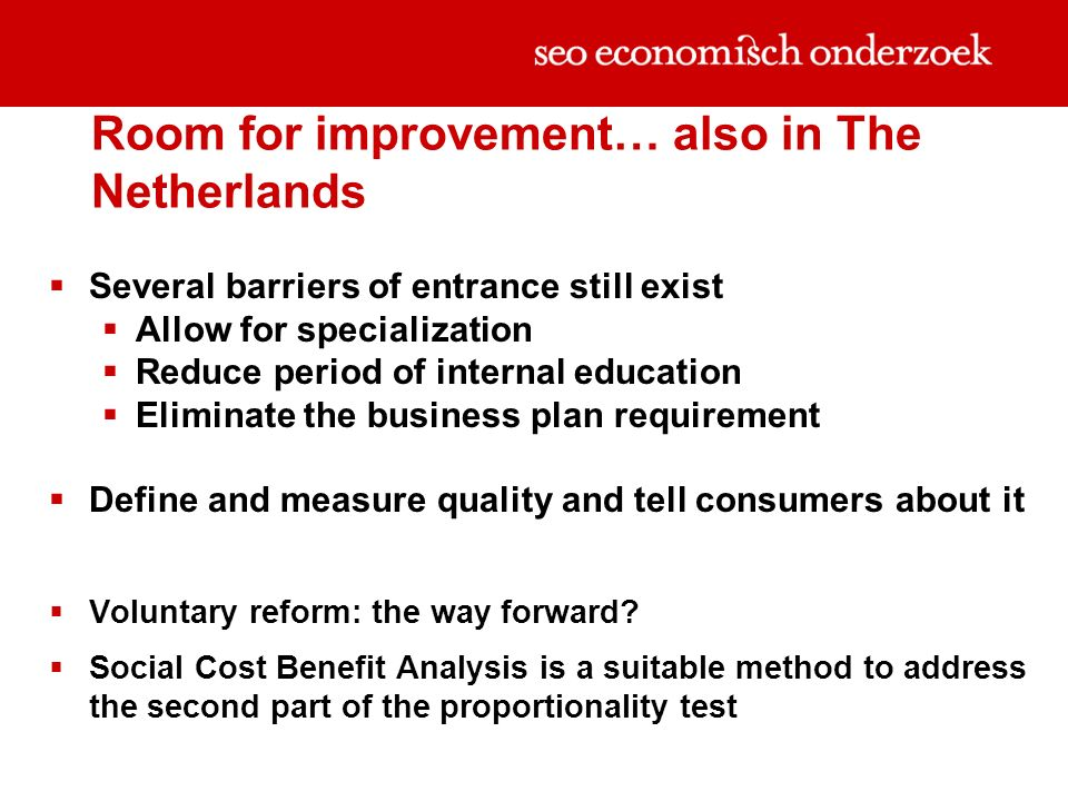 Room for improvement… also in The Netherlands Several barriers of entrance still exist Allow for specialization Reduce period of internal education Eliminate the business plan requirement Define and measure quality and tell consumers about it Voluntary reform: the way forward.