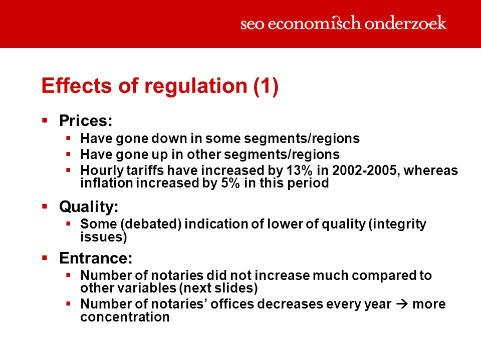 Effects of regulation (1) Prices: Have gone down in some segments/regions Have gone up in other segments/regions Hourly tariffs have increased by 13% in 2002-2005, whereas inflation increased by 5% in this period Quality: Some (debated) indication of lower of quality (integrity issues) Entrance: Number of notaries did not increase much compared to other variables (next slides) Number of notaries offices decreases every year more concentration