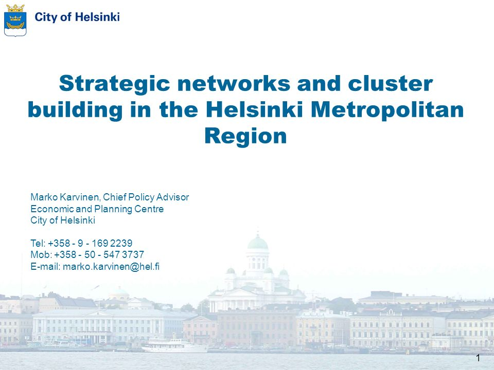 1 Strategic networks and cluster building in the Helsinki Metropolitan Region Marko Karvinen, Chief Policy Advisor Economic and Planning Centre City of Helsinki Tel: Mob: