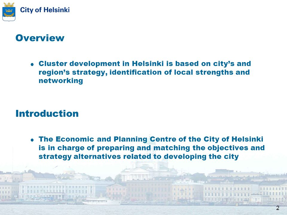 2 Overview Cluster development in Helsinki is based on citys and regions strategy, identification of local strengths and networking Introduction The Economic and Planning Centre of the City of Helsinki is in charge of preparing and matching the objectives and strategy alternatives related to developing the city