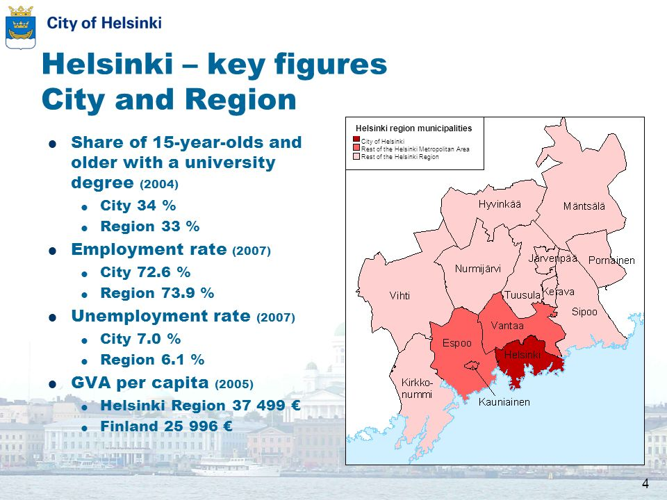 4 Helsinki – key figures City and Region Share of 15-year-olds and older with a university degree (2004) City 34 % Region 33 % Employment rate (2007) City 72.6 % Region 73.9 % Unemployment rate (2007) City 7.0 % Region 6.1 % GVA per capita (2005) Helsinki Region Finland Helsinki region municipalities City of Helsinki Rest of the Helsinki Metropolitan Area Rest of the Helsinki Region 10 km