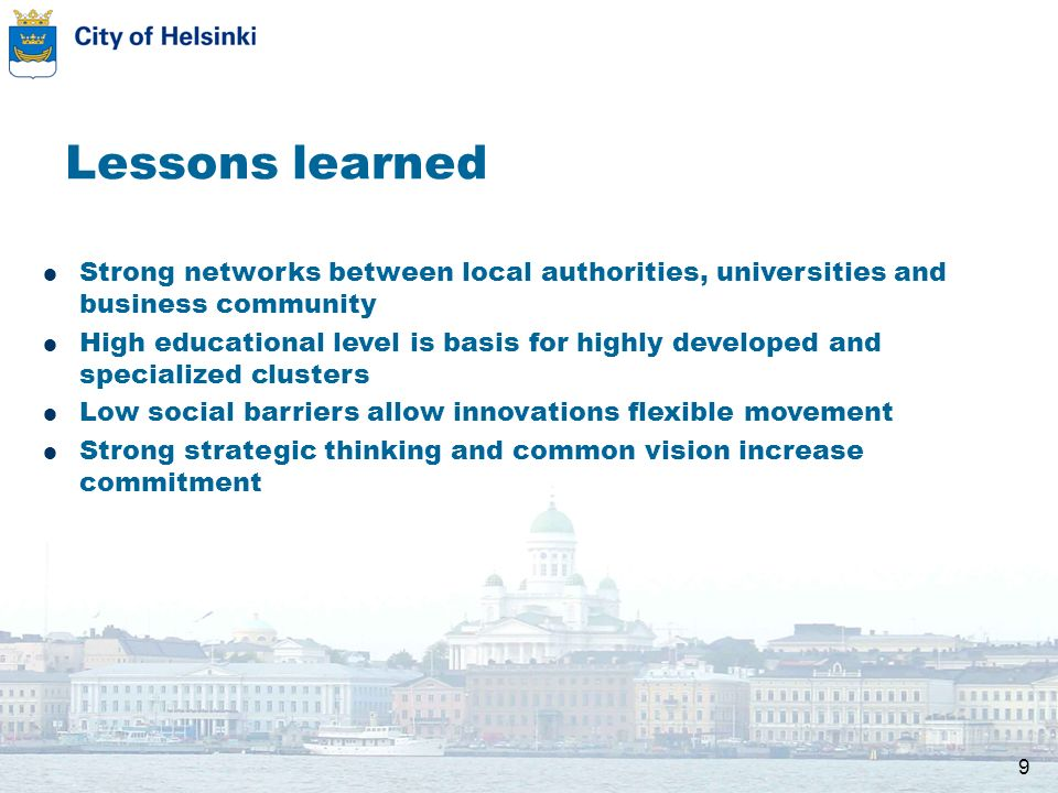 9 Lessons learned Strong networks between local authorities, universities and business community High educational level is basis for highly developed and specialized clusters Low social barriers allow innovations flexible movement Strong strategic thinking and common vision increase commitment